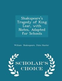 Shakspeare's Tragedy of King Lear, with Notes, Adapted for Schools - Scholar's Choice Edition