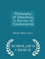 Philosophy of Education: A Survey of Fundamental - Scholar's Choice Edition