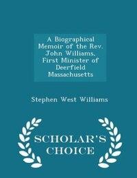 A Biographical Memoir of the Rev. John Williams, First Minister of Deerfield Massachusetts…