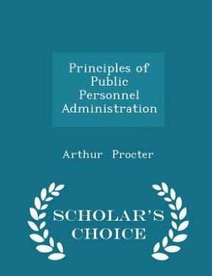 Principles of Public Personnel Administration - Scholar's Choice Edition by Arthur Procter