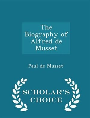 The Biography of Alfred de Musset - Scholar's Choice Edition by Paul de Musset