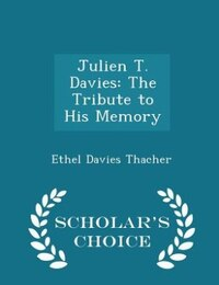 Julien T. Davies: The Tribute to His Memory - Scholar's Choice Edition