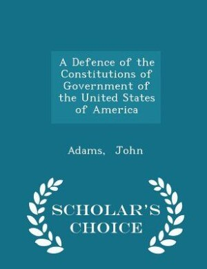 A Defence of the Constitutions of Government of the United States of America - Scholar's Choice Edition by Adams John