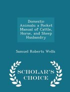 Domestic Animals; a Pocket Manual of Cattle, Horse, and Sheep Husbandry - Scholar's Choice Edition