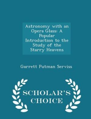 Astronomy with an Opera Glass: A Popular Introduction to the Study of the Starry Heavens - Scholar's Choice Edition by Garrett Putman Serviss