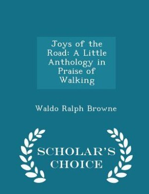 Joys of the Road: A Little Anthology in Praise of Walking - Scholar's Choice Edition by Waldo Ralph Browne
