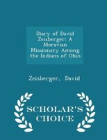 Diary of David Zeisberger: A Moravian Missionary Among the Indians of Ohio - Scholar's Choice…