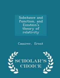 Substance and function, and Einstein's theory of relativity - Scholar's Choice Edition