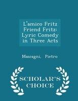L'amico Fritz Friend Fritz: Lyric Comedy in Three Acts - Scholar's Choice Edition