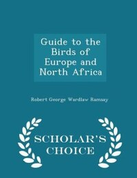Guide to the Birds of Europe and North Africa - Scholar's Choice Edition