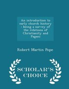 An introduction to early church history: being a survey of the relations of Christianity and Pagani…