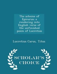 The scheme of Epicurus; a rendering into English verse of the unfinished poem of Lucretius…