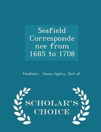 Seafield Correspondence from 1685 to 1708 - Scholar's Choice Edition