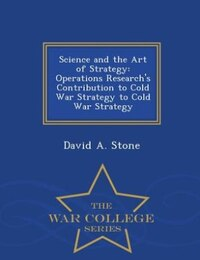 Science and the Art of Strategy: Operations Research's Contribution to Cold War Strategy to Cold…