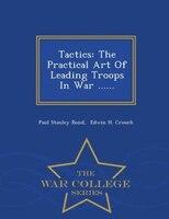 Tactics: The Practical Art Of Leading Troops In War ...... - War College Series