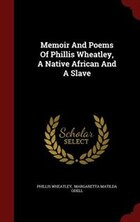Memoir And Poems Of Phillis Wheatley, A Native African And A Slave