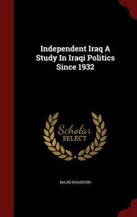 Independent Iraq A Study In Iraqi Politics Since 1932