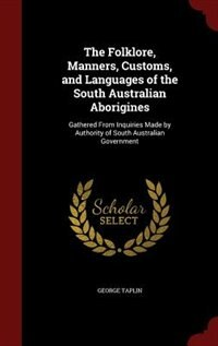 The Folklore, Manners, Customs, and Languages of the South Australian Aborigines: Gathered From Inquiries Made by Authority of South Australian Government by George Taplin