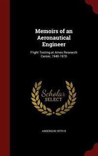 Memoirs of an Aeronautical Engineer: Flight Testing at Ames Research Center, 1940-1970 by Seth B Anderson