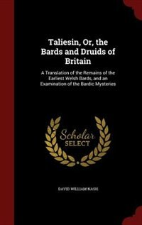 Taliesin, Or, the Bards and Druids of Britain: A Translation of the Remains of the Earliest Welsh…