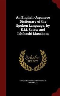 An English-Japanese Dictionary of the Spoken Language, by E.M. Satow and Ishibashi Masakata