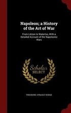 Napoleon; a History of the Art of War: From Lützen to Waterloo, With a Detailed Account of the…