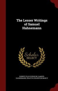 The Lesser Writings of Samuel Hahnemann by Robert Ellis Dudgeon