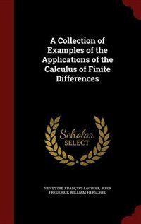 A Collection of Examples of the Applications of the Calculus of Finite Differences by Silvestre François Lacroix