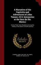 A Narrative of the Captivity and Adventures of John Tanner, (U.S. Interpreter at the Saut de Ste…
