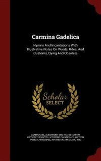 Carmina Gadelica: Hymns And Incantations With Illustrative Notes On Words, Rites, And Customs…