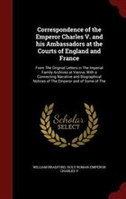Correspondence of the Emperor Charles V. and his Ambassadors at the Courts of England and France…
