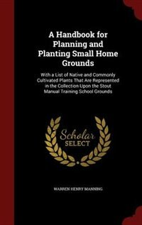 A Handbook for Planning and Planting Small Home Grounds: With a List of Native and Commonly…