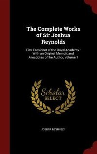 The Complete Works of Sir Joshua Reynolds: First President of the Royal Academy : With an Original Memoir, and Anecdotes of the Author, Volume by Joshua Reynolds