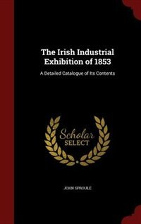 The Irish Industrial Exhibition of 1853: A Detailed Catalogue of Its Contents