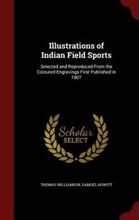 Illustrations of Indian Field Sports: Selected and Reproduced From the Coloured Engravings First…