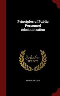 Principles of Public Personnel Administration by Arthur Procter