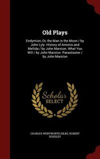 Old Plays: Endymion; Or, the Man in the Moon / by John Lyly. History of Antonio and Mellida / by John Marston. by Charles Wentworth Dilke