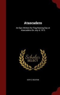 Atascadero: An Epic Written for Flag Raising Day at Atascadero On July 4, 1913