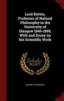 Lord Kelvin, Professor of Natural Philosophy in the University of Glasgow 1846-1899, With and Essay…