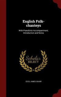 English Folk-chanteys: With Pianoforte Accompaniment, Introduction and Notes by Cecil James Sharp