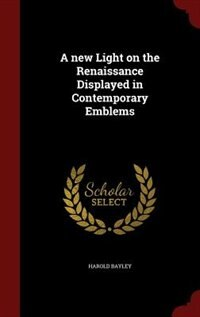 A new Light on the Renaissance Displayed in Contemporary Emblems by Harold Bayley