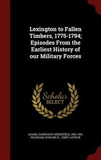 Lexington to Fallen Timbers, 1775-1794; Episodes From the Earliest History of our Military Forces