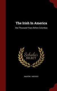 The Irish In America: One Thousand Years Before Columbus by Martin J. Mulroy
