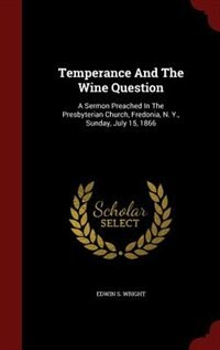 Temperance And The Wine Question: A Sermon Preached In The Presbyterian Church, Fredonia, N. Y…