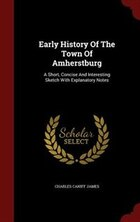 Early History Of The Town Of Amherstburg: A Short, Concise And Interesting Sketch With Explanatory…