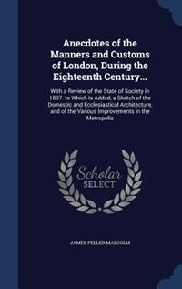 Anecdotes of the Manners and Customs of London, During the Eighteenth Century...: With a Review of the State of Society in 1807. to Which Is Added, a Sketch of the Domestic and Eccl by James Peller Malcolm