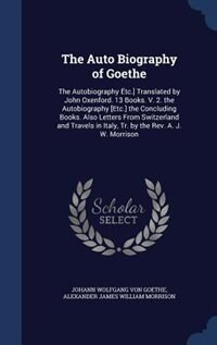 The Auto Biography of Goethe: The Autobiography Étc.] Translated by John Oxenford. 13 Books. V. 2…