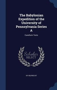 The Babylonian Expedition of the University of Pennsylvania Series A: Cuneform Texts by Hv Hilprecht