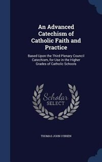 An Advanced Catechism of Catholic Faith and Practice: Based Upon the Third Plenary Council…