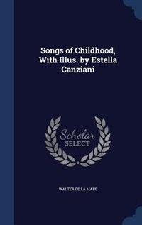 Songs of Childhood, With Illus. by Estella Canziani by Walter De La Mare